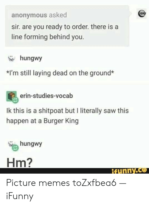 You Ready: anonymous asked  sir. are you ready to order. there is a  line forming behind you.  hungwy  *I'm still laying dead on the ground*  erin-studies-vocab  Ik this is a shitpoat but I literally saw this  happen at a Burger King  hungwy  Hm?  ifynny.co Picture memes toZxfbea6 — iFunny