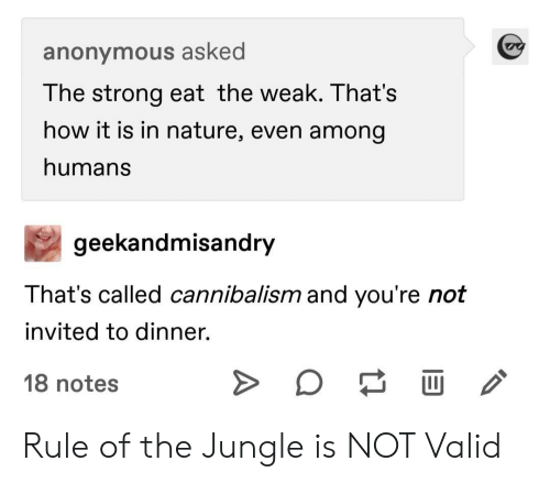 jungle: anonymous asked  The strong eat the weak. That's  how it is in nature, even among  humans  geekandmisandry  That's called cannibalism and you're not  invited to dinner.  18 notes Rule of the Jungle is NOT Valid