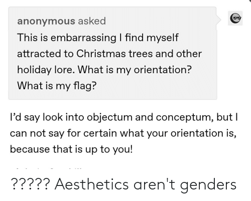 Say For: anonymous asked  This is embarrassing I find myself  attracted to Christmas trees and other  holiday lore. What is my orientation?  What is my flag?  l'd say look into objectum and conceptum, but I  can not say for certain what your orientation is,  because that is up to you! ????? Aesthetics aren't genders