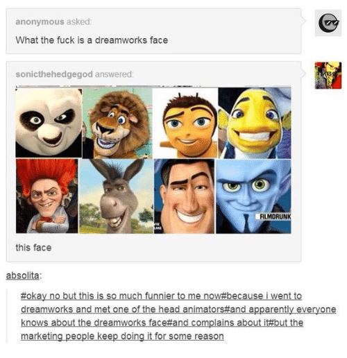 Animators: anonymous asked:  What the fuck is a dreamworks face  sonicthehedgegod answered:  FILMORUNK  AME  this face  absolita  #okay no but this is so much funnier to me now#because i went to  dreamworks and met one of the head animators#and apparently everyone  knows about the dreamworks face#and complains about it#but the  marketing people keep doing it for some reason