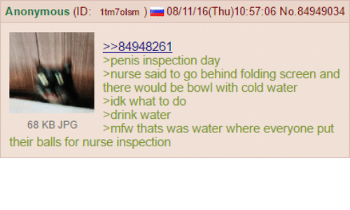 4chan, Drinking, and Mfw: Anonymous (ID: 1tm7olsm 08/11/16 (Thu)10:57:06 No. 84949034  84948261  penis inspection day  nurse said to go behind folding screen and  there would be bowl with cold water  idk what to do  drink water  68 KB JPG  >mfw thats was water where everyone put  their balls for nurse inspection