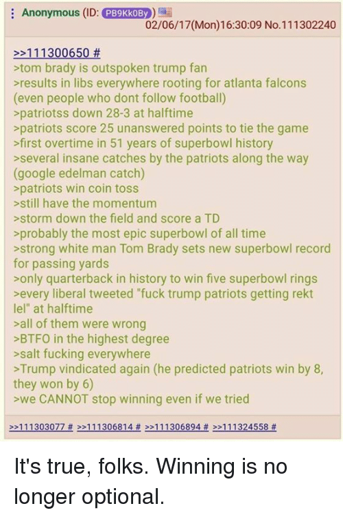 "Memes, 🤖, and Salt: Anonymous (ID: PB9KkoBy  02/06/17 (Mon)16:30:09 No.111302240  11 1300650  tom brady is outspoken trump fan  results in libs everywhere rooting for atlanta falcons  (even people who dont follow football)  patriots s down 28-3 at halftime  patriots score 25 unanswered points to tie the game  >first overtime in 51 years of superbowl history  several insane catches by the patriots along the way  (google edelman catch)  patriots win coin toss  still have the momentum  storm down the field and score a TD  probably the most epic superbowl of all time  strong white man Tom Brady sets new superbowl record  for passing yards  only quarterback in history to win five superbowl rings  every liberal tweeted ""fuck trump patriots getting rekt  lel"" at halftime  all of them were wrong  >BTFO in the highest degree  salt fucking everywhere  Trump vindicated again (he predicted patriots win by 8,  they won by 6)  >we CANNOT stop winning even if we tried  >>111303077 >>111306814  111306894 111324558 It's true, folks. Winning is no longer optional."