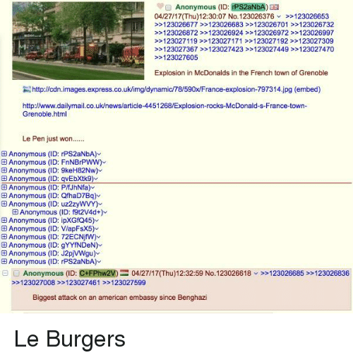 4chan, McDonalds, and News: Anonymous (ID: PS2  04/27/17NThu) 12:30:07 No. 123026376 123026653  123026677 123026683 123026701 123026732  123026872 123026924 123026972 >>123026997  123027119 123027171 >123027192 >>123027309  123027367 123027423 123027449 >>123027470  123027605  Explosion in McDonalds in the French town of Grenoble  http://cdn images.express.co.uk/img/dynamic78/590xFrance-explosion-797314.jpg (embed)  http://www.dailymail.co.uk/news/article-4451268/Explosion-rocks-McDonald-s-France-town-  Grenoble html  Le Pen just won  @Anonymous (ID: rPS2aNbA)  EAnonymous (ID: FnNBrPWW)  Anonymous (ID: 9keH82Nw)  Anonymous (ID: qVEbXtk9)  E Anonymous (ID: PffJhNfa)  Anonymous (ID: QfhaD7Bq)  Anonymous (ID: uz2zyWVY)  ED Anonymous (ID: f9t2V4d+)  Anonymous (ID: ipXGfQ45)  E Anonymous (ID: VapFsX5)  E Anonymous (ID: 72ECNjfW)  Anonymous (ID: gYYfNDeN)  E Anonymous (ID: J2pjVWgu)  E Anonymous (ID: rPS2aNbA)  Anonymous (ID: CHFPhw2VE 04/27/17 (Thu)12:32:59 No. 123026618  123026685 123026836  123027008 123027461 123027599  Biggest attack on an american embassy since Benghazi