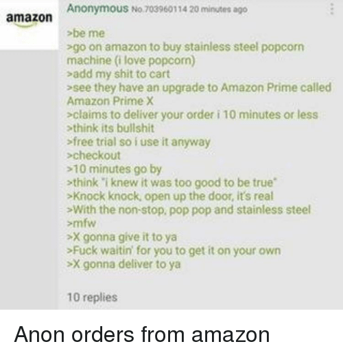 "Amazon, Amazon Prime, and Love: AnonymouS No. 703960114 20 minutes ago  amazon  be me  go on amazon to buy stainless steel popcorn  machine (i love popcorn)  sadd my shit to cart  >see they have an upgrade to Amazon Prime called  Amazon Prime X  -claims to deliver your order i 10 minutes or less  think its bullshit  sfree trial so iuse it anyway  checkout  -10 minutes go by  -think ""i knew it was too good to be true""  >Knock knock, open up the door, it's real  -With the non-stop, pop pop and stainless steel  mfw  -X gonna give it to ya  >Fuck waitin for you to get it on your own  -X gonna deliver to ya  10 replies"