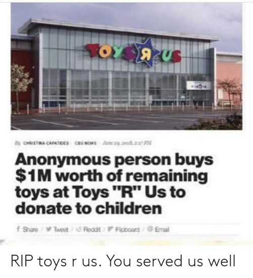 "Toys R Us: Anonymous person buys  $1M worth of remaining  toys at Toys ""R"" Us to  donate to children RIP toys r us. You served us well"