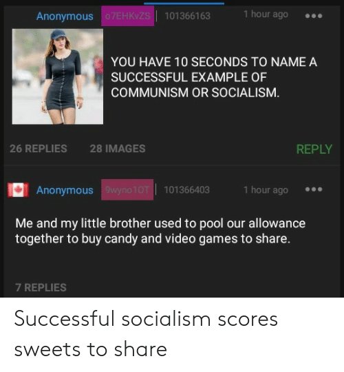 Allowance: Anonymous  s101366163  1 hour ago  YOU HAVE 10 SECONDS TO NAME A  SUCCESSFUL EXAMPLE OF  COMMUNISM OR SOCIALISM.  26 REPLIES  28 IMAGES  REPLY  Anonymous  1 hour ago  101366403  Me and my little brother used to pool our allowance  together to buy candy and video games to share.  7 REPLIES Successful socialism scores sweets to share