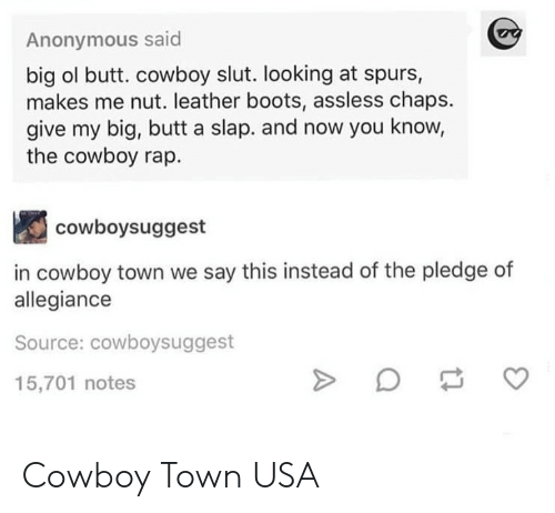 Pledge of Allegiance: Anonymous said  big ol butt. cowboy slut. looking at spurs,  makes me nut. leather boots, assless chaps.  give my big, butt a slap. and now you know,  the cowboy rap.  cowboysuggest  in cowboy town we say this instead of the pledge of  allegiance  Source: cowboysuggest  15,701 notes Cowboy Town USA