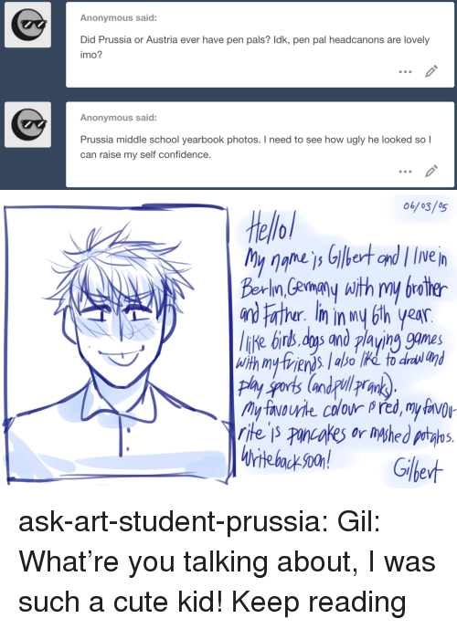 Confidence, Cute, and School: Anonymous said:  Did Prussia or Austria ever have pen pals? Idk, pen pal headcanons are lovely  imo?  Anonymous said  Prussia middle school yearbook photos. I need to see how ugly he looked so l  can raise my self confidence.   Не://of  Berin,Gempy with my broter  iKe birs, dys and playing games  r. m in  5. ask-art-student-prussia:  Gil: What're you talking about, I was such a cute kid! Keep reading