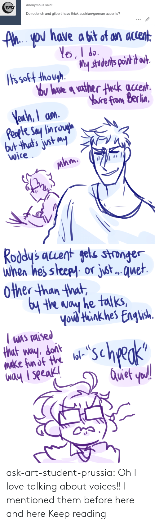 accents: Anonymous said:  Do roderich and gilbert have thick austrian/german accents?   AhYoU have a bit of an accent  Yes, I do  ts soft though.  Tis soft thoushstudents poih i  ou have q vather thck auent  Yuire from Berlin  Yeah, I am  Peple Say lin rough  but that's just my  Voice  mhm   Roddy's acuent gets stronger  when hes steepy or jst.. . quet  other than that  6y the way he talks,  Yovd'think hes Engush  T was raised  that way. dont  Make fun of the lol-  way I seeak  scheks  Quet yod! ask-art-student-prussia:  Oh I love talking about voices!! I mentioned them before here and here Keep reading