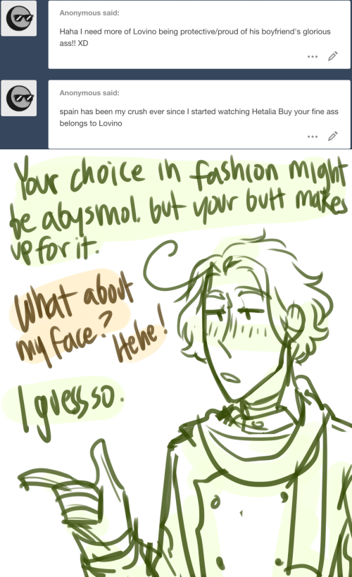 boyfriends: Anonymous said:  Haha I need more of Lovino being protective/proud of his boyfriend's glorious  ass!! XD  Anonymous said:  spain has been my crush ever since l started watching Hetalia Buy your fine ass  belongs to Lovino   x dhoie ih fashion m  eh 50