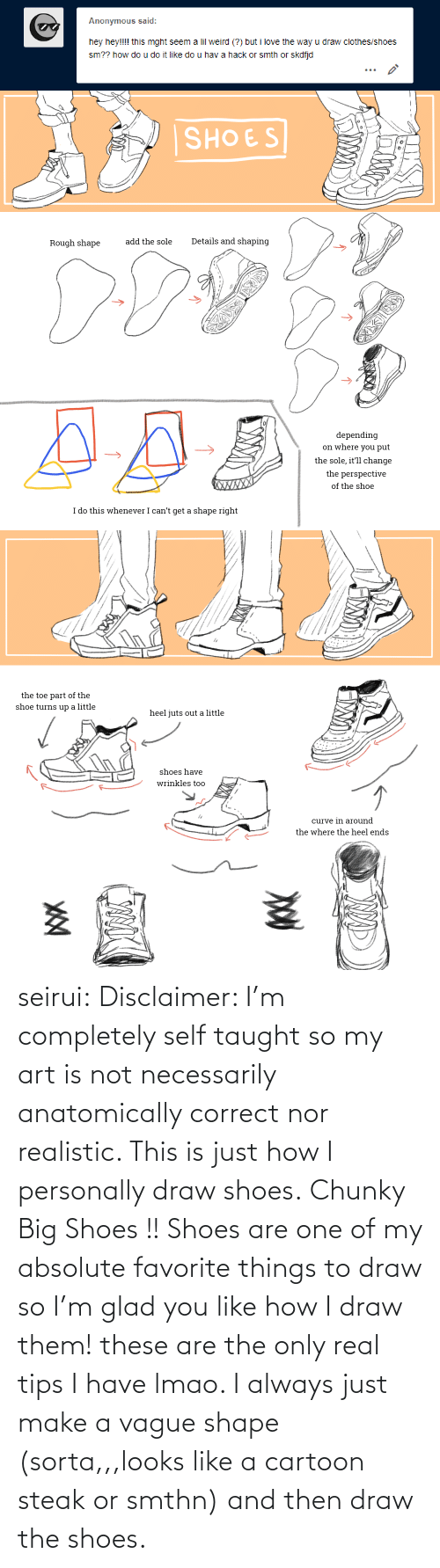 Cartoon: Anonymous said:  hey hey!!!! this mght seem a lil weird (?) but i love the way u draw clothes/shoes  sm?? how do u do it like do u hav a hack or smth or skdfjd   SHOES  Details and shaping  add the sole  Rough shape  depending  on where you put  the sole, it'll change  the perspective  XWXXX  of the shoe  I do this whenever I can't get a shape right   the toe part of the  shoe turns up a little  heel juts out a little  shoes have  wrinkles too  curve in around  the where the heel ends seirui: Disclaimer: I'm completely self taught so my art is not necessarily anatomically correct nor realistic. This is just how I personally draw shoes. Chunky Big Shoes !! Shoes are one of my absolute favorite things to draw so I'm glad you like how I draw them! these are the only real tips I have lmao. I always just make a vague shape (sorta,,,looks like a cartoon steak or smthn) and then draw the shoes.