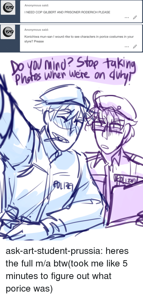 mun: Anonymous said:  I NEED COP GILBERT AND PRISONER RODERICH PLEASE   Anonymous said:  Konichiwa mun-san I wourd rike to see characters in porice costumes in your  styre? Prease   Do yol nind? Stop takin  Photos wher were on du  LIE ask-art-student-prussia:  heres the full m/a btw(took me like 5 minutes to figure out what porice was)