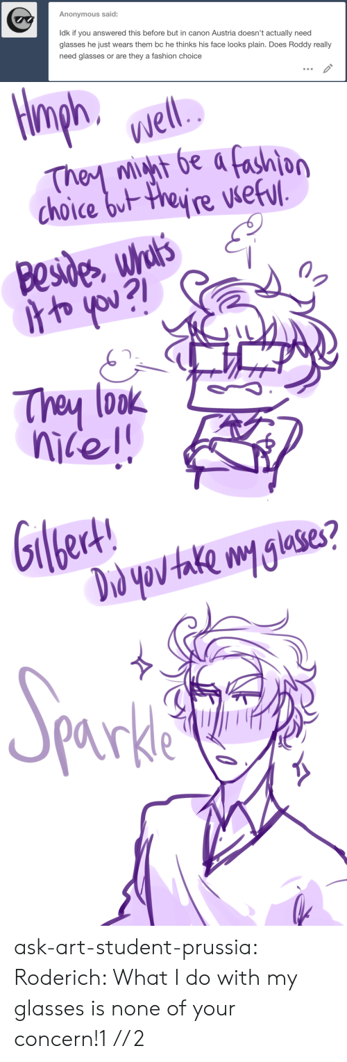 Austria: Anonymous said:  Idk if you answered this before but in canon Austria doesn't actually need  glasses he just wears them bc he thinks his face looks plain. Does Roddy really  need glasses or are they a fashion choice   ph.  Well.  They mht be a fashion  choice but theyre vseful  Besides whul's  oyou?l  They look   ert!  Giled!  Drd yov take my glases?  Sporkia  parkle ask-art-student-prussia:  Roderich: What I do with my glasses is none of your concern!1// 2