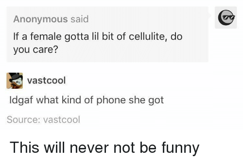 Funny: Anonymous said  If a female gotta lil bit of cellulite, do  you care?  vastcool  ldgaf what kind of phone she got  Source: vastcool This will never not be funny