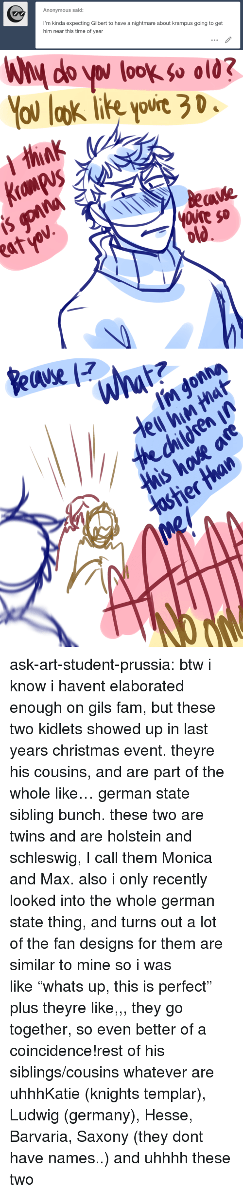 "knights: Anonymous said:  I'm kinda expecting Gilbert to have a nightmare about krampus going to get  him near this time of year   You laok ie yovie 3 D  ourt20  eave  atv ask-art-student-prussia:  btw i know i havent elaborated enough on gils fam, but these two kidlets showed up in last years christmas event. theyre his cousins, and are part of the whole like… german state sibling bunch. these two are twins and are holstein and schleswig, I call them Monica and Max. also i only recently looked into the whole german state thing, and turns out a lot of the fan designs for them are similar to mine so i was like ""whats up, this is perfect"" plus theyre like,,, they go together, so even better of a coincidence!rest of his siblings/cousins whatever are uhhhKatie (knights templar), Ludwig (germany), Hesse, Barvaria, Saxony (they dont have names..) and uhhhh these two"