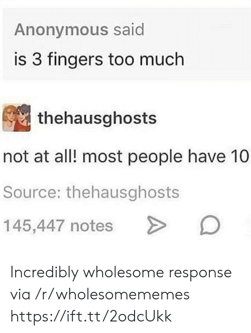 Not At All: Anonymous said  is 3 fingers too much  thehausghosts  not at all! most people have 10  Source: thehausghosts  145,447 notes Incredibly wholesome response via /r/wholesomememes https://ift.tt/2odcUkk