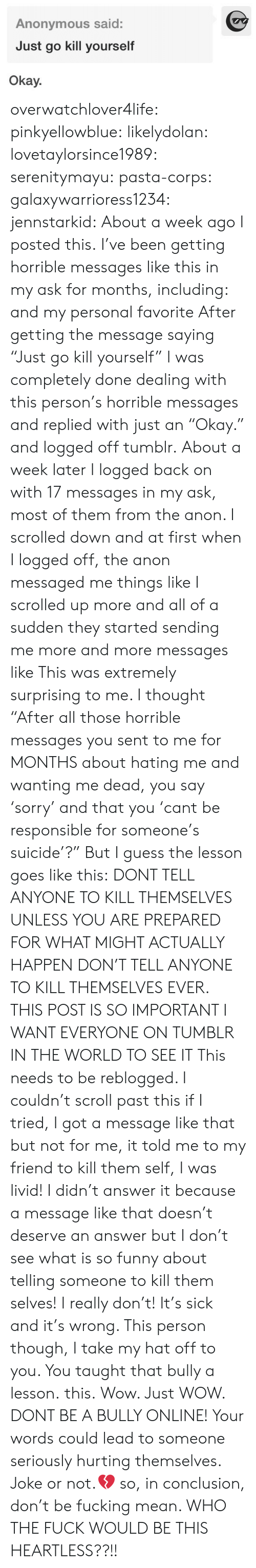"kill yourself: Anonymous said:  Just go kill yourself  Okay. overwatchlover4life:  pinkyellowblue:  likelydolan:  lovetaylorsince1989:  serenitymayu:  pasta-corps:  galaxywarrioress1234:  jennstarkid:  About a week ago I posted this. I've been getting horrible messages like this in my ask for months, including:  and my personal favorite After getting the message saying ""Just go kill yourself"" I was completely done dealing with this person's horrible messages and replied with just an ""Okay."" and logged off tumblr. About a week later I logged back on with 17 messages in my ask, most of them from the anon. I scrolled down and at first when I logged off, the anon messaged me things like I scrolled up more and all of a sudden they started sending me more and more messages like This was extremely surprising to me. I thought ""After all those horrible messages you sent to me for MONTHS about hating me and wanting me dead, you say 'sorry' and that you 'cant be responsible for someone's suicide'?"" But I guess the lesson goes like this: DONT TELL ANYONE TO KILL THEMSELVES UNLESS YOU ARE PREPARED FOR WHAT MIGHT ACTUALLY HAPPEN   DON'T TELL ANYONE TO KILL THEMSELVES EVER.  THIS POST IS SO IMPORTANT I WANT EVERYONE ON TUMBLR IN THE WORLD TO SEE IT  This needs to be reblogged. I couldn't scroll past this if I tried, I got a message like that but not for me, it told me to my friend to kill them self, I was livid! I didn't answer it because a message like that doesn't deserve an answer but I don't see what is so funny about telling someone to kill them selves! I really don't! It's sick and it's wrong. This person though, I take my hat off to you. You taught that bully a lesson.  this.   Wow. Just WOW. DONT BE A BULLY ONLINE! Your words could lead to someone seriously hurting themselves. Joke or not.💔  so, in conclusion, don't be fucking mean.   WHO THE FUCK WOULD BE THIS HEARTLESS??!!"