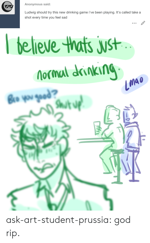 Drinking Game: Anonymous said:  Ludwig should try this new  drinking game i've been playing. It's called take a  shot every time you feel sad   believe thats just  Nocmal drinking  Bro you gead?  Shut uf ask-art-student-prussia:  god rip.