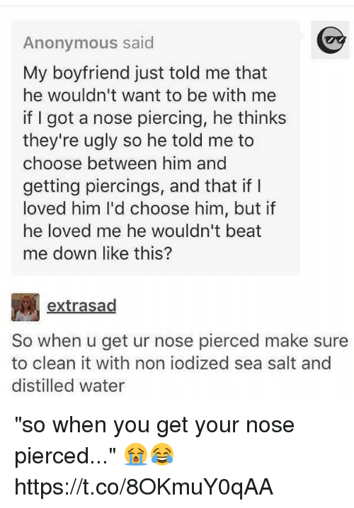 """Anonymous, Water, and Girl Memes: Anonymous said  My boyfriend just told me that  he wouldn't want to be with me  if I got a nose piercing, he thinks  they're u  so he told me to  choose between him and  getting piercings, and that if  loved him I'd choose him, but if  he loved me he wouldn't beat  me down like this?  extrasad  So when u get ur nose pierced make sure  to clean it with non iodized sea salt and  distilled water """"so when you get your nose pierced..."""" 😭😂 https://t.co/8OKmuY0qAA"""