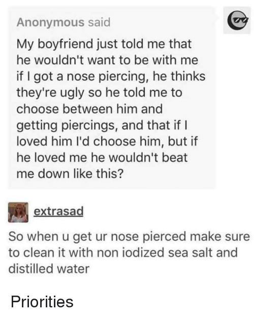piercings: Anonymous said  My boyfriend just told me that  he wouldn't want to be with me  if I got a nose piercing, he thinks  they're ugly so he told me to  choose between him and  getting piercings, and that if I  loved him I'd choose him, but if  he loved me he wouldn't beat  me down like this?  extrasad  So when u get ur nose pierced make sure  to clean it with non iodized sea salt and  distilled water Priorities