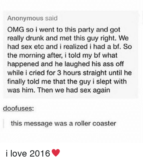 Trendy: Anonymous said  OMG so i went to this party and got  really drunk and met this guy right. We  had sex etc and i realized i had a bf. So  the morning after, i told my bf what  happened and he laughed his ass off  while i cried for 3 hours straight until he  finally told me that the guy i slept with  was him. Then we had sex again  doofuses:  this message was a roller coaster i love 2016♥️