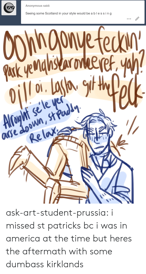aftermath: Anonymous said:  Seeing some Scotland in your style would beablessing   Re lax ask-art-student-prussia:  i missed st patricks bc i was in america at the time but heres the aftermath with some dumbass kirklands