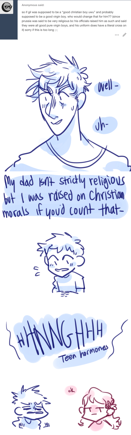 "literal: Anonymous said:  so if gil was supposed to be a ""good christian boy uwu"" and probably  supposed to be a good virgin boy. who would change that for him?? (since  prussia was said to be very religious bc his officials raised him as such and said  they were all good pure virgin boys, and his uniform does have a literal cross on  it) sorry if this is too long ;-;   Well-  uh-   My dad knt strictly religious  but I was raised on Christion  morals if you'd count that-   HHANNGHM  Teen hormones  ok  miono"