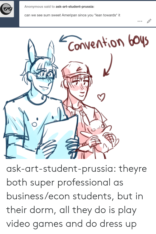 "dorm: Anonymous said to ask-art-student-prussia:  can we see sum sweet Ameripan since you ""lean towards* it   Convention boys ask-art-student-prussia:  theyre both super professional as business/econ students, but in their dorm, all they do is play video games and do dress up"