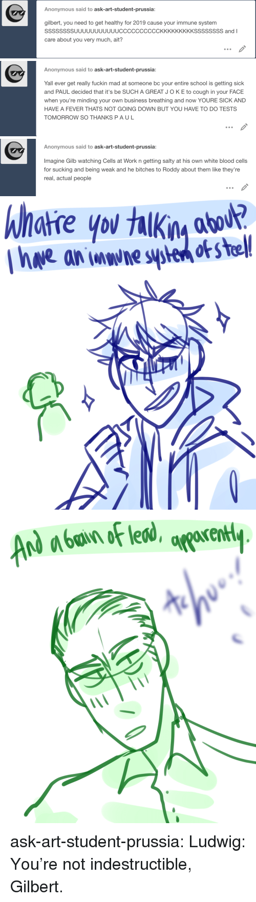Getting Sick: Anonymous said to ask-art-student-prussia  gilbert, you need to get healthy for 2019 cause your immune system  SSSSSSSSUUUUUUUUUUUCCCCCCCCCCKKKKKKKKKSSSSSSSS andI  care about you very much, ait?   Anonymous said to ask-art-student-prussia:  Yall ever get really fuckin mad at someone bc your entire school is getting sick  and PAUL decided that it's be SUCH A GREAT JOKE to cough in your FACE  when you're minding your own business breathing and now YOURE SICK AND  HAVE A FEVER THATS NOT GOING DOWN BUT YOU HAVE TO DO TESTS  TOMORROW SO THANKS PAUL   Anonymous said to ask-art-student-prussia:  Imagine Gilb watching Cells at Work n getting salty at his own white blood cells  for sucking and being weak and he bitches to Roddy about them like they're  real, actual people   hhatre yo  Ihwe an wwhe sye o s tel! ask-art-student-prussia:  Ludwig: You're not indestructible, Gilbert.