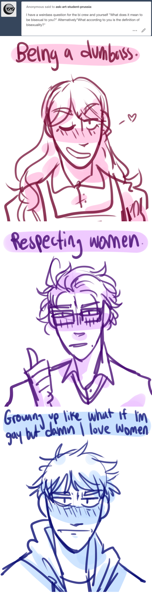 """Bisexuality: Anonymous said to ask-art-student-prussia:  I have a weirdass question for the bi crew and yourself """"What does it mean to  be bisexual to you?"""" Alternatively""""What according to you is the definition of  bisexuality?""""   Being a almbos   Respectin women   danin love Women"""