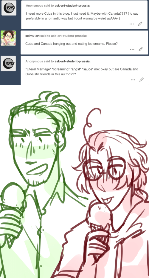 """Cuba: Anonymous said to ask-art-student-prussia:  I need more Cuba in this blog. I just need it. Maybe with Canada???? (id say  preferably in a romantic way but i dont wanna be weird aaAAA-)   seimu-art said to ask-art-student-prussia:  Cuba and Canada hanging out and eating ice creams. Please?   Anonymous said to ask-art-student-prussia:  Literal Marriage *screaming *angst """"sauce* me: okay but are Canada and  Cuba still friends in this au tho???"""