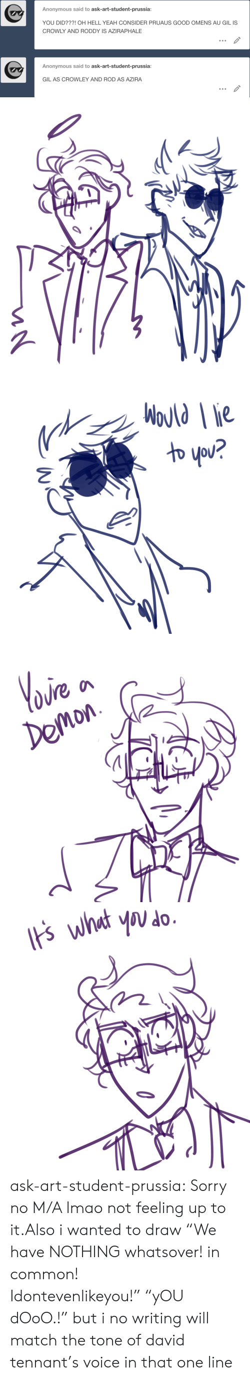 """David Tennant: Anonymous said to ask-art-student-prussia:  YOU DID???! OH HELL YEAH CONSIDER PRUAUS GOOD OMENS AU GIL IS  CROWLY AND RODDY IS AZIRAPHALE  Anonymous said to ask-art-student-prussia:  GIL AS CROWLEY AND ROD AS AZIRA   WoJld ie  わ you?   Yoire  Demon   ts what you do ask-art-student-prussia:  Sorry no M/A lmao not feeling up to it.Also i wanted to draw""""We have NOTHING whatsover! in common! Idontevenlikeyou!""""""""yOU dOoO.!"""" but i no writing will match the tone of david tennant's voice in that one line"""