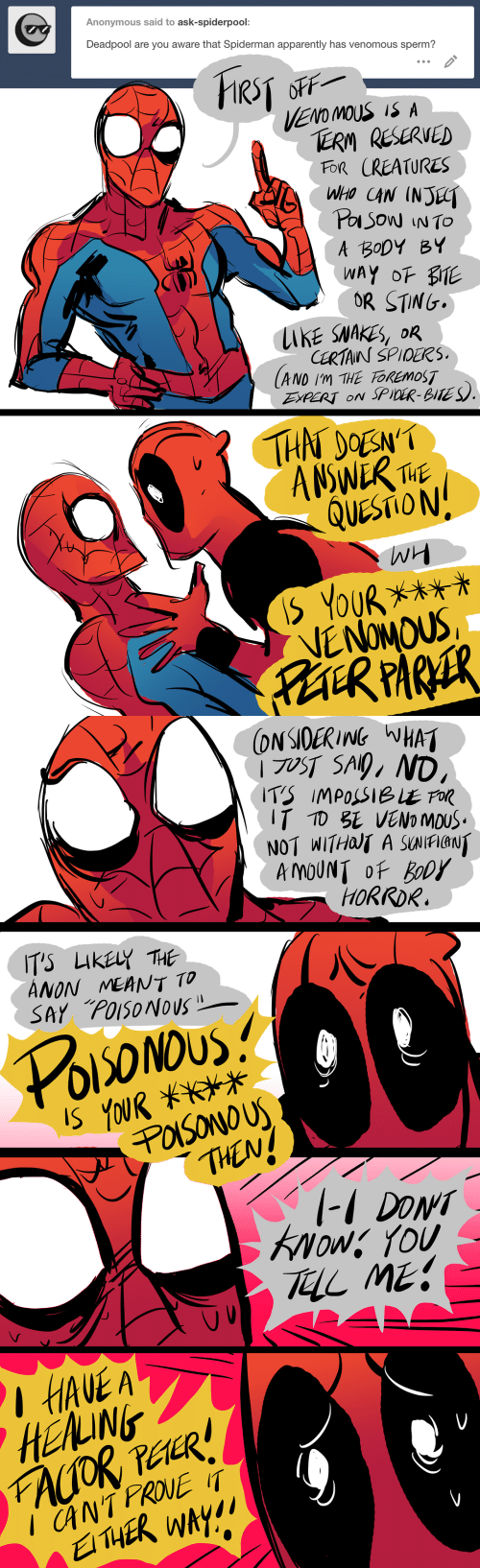 thn: Anonymous said to ask-spiderpool:  Deadpool are you aware that Spiderman apparently has venomous sperm?  VENO MOUS IS A  TERM RESERVED  FOR CREATURES  A BoDYBY  OR STING  CERTAINS SPIOEKS  LAKE SNAKES, DR  AND Im THE FOREMOST  EXPERT oN SPiDR-BITES  THN DOEN'  QUESTION:   NOT WITHOIT A SUNIFIANT  HORROR.  ANON MEANT TO  THENz