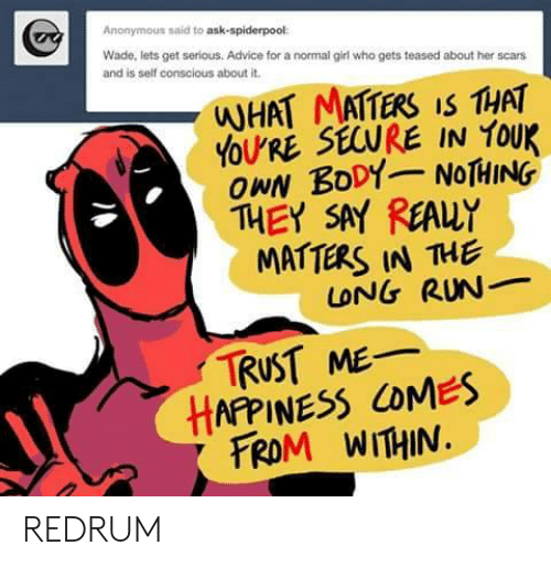 redrum: Anonymous said to ask-spiderpool  Wade, lets get serious. Advice for a normal girl who gets teased about her scars  and is self conscious about it.  WHAT MATTERS IS THAT  YOU'RE SECURE IN YOUK  OPN BODYNOTHING  THEY SAY REAUY  MATTERS IN THE  LONG RUN  TRUST ME  HAFPINESS COMES  FROM WITHIN REDRUM