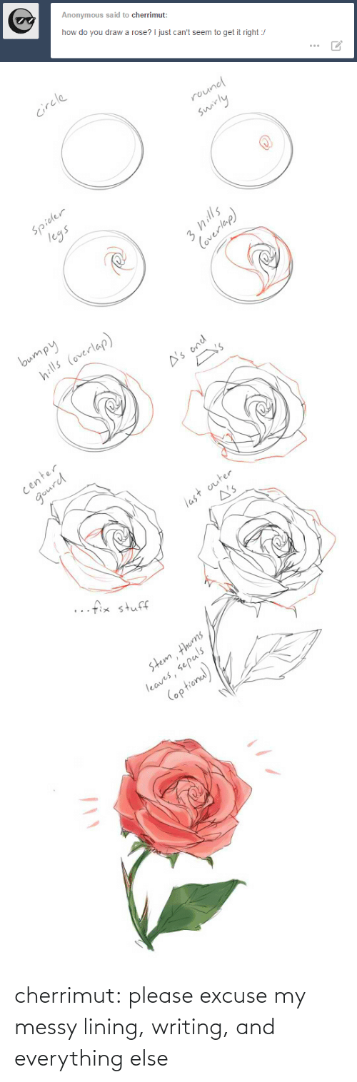 Rose: Anonymous said to cherrimut:  how do you draw a rose? I just can't seem to get it right :/   circle  round  swirly  Spider  legs  3 hills  Coverlap)   bumpy  hills (overlap)  A's ond  Y's  center  gourd  last outer  A's  ..fix stuff  stem thorns  leaves, sepals  (optional) cherrimut:  please excuse my messy lining, writing, and everything else