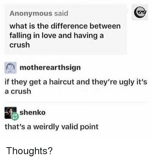 Valid Point: Anonymous said  what is the difference between  falling in love and having a  crush  motherearthsign  if they get a haircut and they're ugly it's  a crush  shenko  that's a weirdly valid point Thoughts?