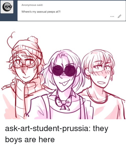 Asexual: Anonymous said:  Where's my asexual peeps at?! ask-art-student-prussia:  they boys are here