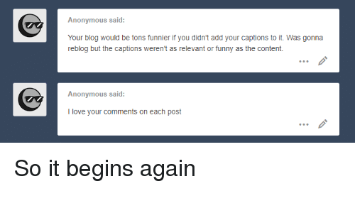 it begins: Anonymous said:  Your blog would be tons funnier if you didn't add your captions to it. Was gonna  reblog but the captions weren't as relevant or funny as the content.  Anonymous said:  I love your comments on each post So it begins again