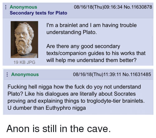 4chan, Fucking, and Anonymous: Anonymous  Secondary texts for Plato  08/16/18(Thu)09:16:34 No.11630878  I'm a brainlet and l am having trouble  understanding Plato  Are there any good secondary  texts/companion guides to his works that  19 KB JPG will help me understand them better  Anonymous  08/16/18(Thu)11:39:11 No. 11631485  Fucking hell nigga how the fuck do yoy not understand  Plato? Like his dialogues are literally about Socrates  proving and explaining things to troglodyte-tier brainlets  U dumber than Euthyphro nigga