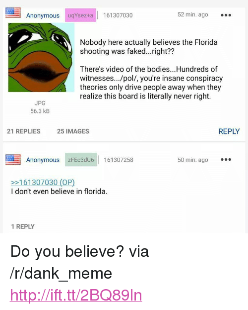 """Bodies , Dank, and Meme: Anonymous  uqYsez+a 161307030  52 min. ago  Nobody here actually believes the Florida  shooting was faked...right??  There's video of the bodies.. .Hundreds of  witnesses.../pol/, you're insane conspiracy  theories only drive people away when they  realize this board is literally never right.  JPG  56.3 kB  21 REPLIES  25 IMAGES  REPLY  Anonymous zFEc3dU6 161307258  50 min. ago  >161307030 (OP)  I don't even believe in florida.  1 REPLY <p>Do you believe? via /r/dank_meme <a href=""""http://ift.tt/2BQ89ln"""">http://ift.tt/2BQ89ln</a></p>"""