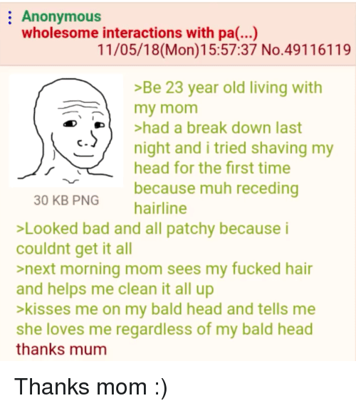 Hairline: Anonymous  wholesome interactions with pa(...)  11/05/18(Mon)15:57:37 No.49116119  >Be 23 year old living with  my mom  De  >had a break down last  /  c  night and i tried shaving my  head for the first time  because muh receding  30 KB PNG  hairline  Looked bad and all patchy because i  couldnt get it all  >next morning mom sees my fucked hair  and helps me clean it all up  >kisses me on my bald head and tells me  she loves me regardless of my bald head  thanks mum Thanks mom :)