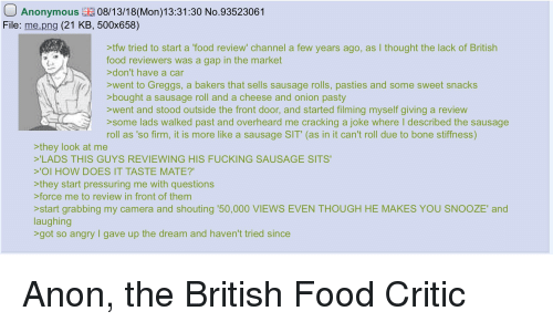 pasties: Anonymous08/13/18(Mon)13:31:30 No.93523061  File: me.png (21 KB, 500x658)  >tfw tried to start a 'food review' channel a few years ago, as I thought the lack of British  food reviewers was a gap in the market  don't have a car  >went to Greggs, a bakers that sells sausage rolls, pasties and some sweet snacks  bought a sausage roll and a cheese and onion pasty  went and stood outside the front door, and started filming myself giving a review  >some lads walked past and overheard me cracking a joke where I described the sausage  roll as 'so firm, it is more like a sausage SIT' (as in it can't roll due to bone stiffness)  they look at me  'LADS THIS GUYS REVIEWING HIS FUCKING SAUSAGE SITS  'OI HOW DOES IT TASTE MATE?  >they start pressuring me with questions  force me to review in front of them  >start grabbing my camera and shouting 50,000 VIEWS EVEN THOUGH HE MAKES YOU SNOOZE' and  laughing  got so angry gave up the dream and haven't tried since