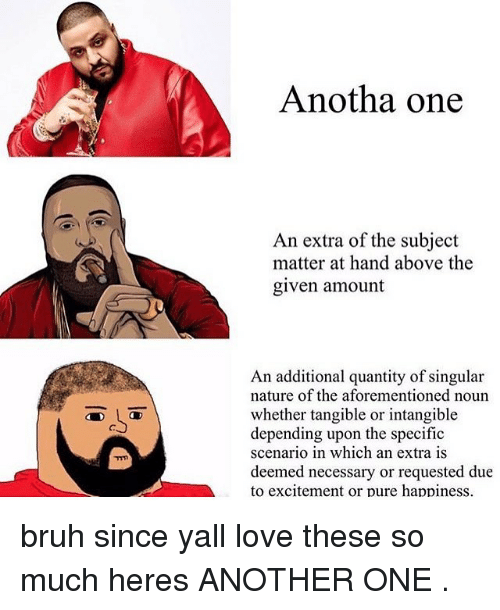 Another One, Another One, and Memes: Anotha one  An extra of the subject  matter at hand above the  given amount  An additional quantity of singular  nature of the aforementioned noun  whether tangible or intangible  depending upon the specific  scenario in which an extra is  deemed necessary or requested due  to excitement or pure happiness. bruh since yall love these so much heres ANOTHER ONE .