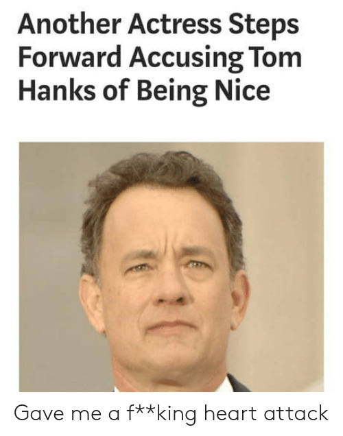 Hanks: Another Actress Steps  Forward Accusing Tom  Hanks of Being Nice Gave me a f**king heart attack