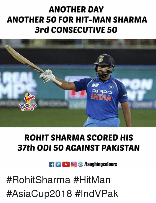 India, Pakistan, and Indianpeoplefacebook: ANOTHER DAY  ANOTHER 50 FOR HIT-MAN SHARMA  3rd CONSECUTIVE 50  INDIA  AUGHING  ROHIT SHARMA SCORED HIS  37th ODI 50 AGAINST PAKISTAN  回參/laughingcolours #RohitSharma #HitMan #AsiaCup2018 #IndVPak