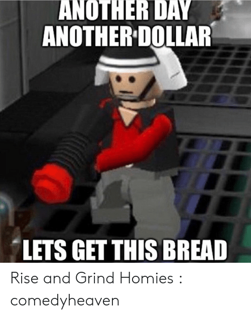 Rise And Grind Meme: ANOTHER DAY  ANOTHER DOLLAR  LETS GET THIS BREAD Rise and Grind Homies : comedyheaven