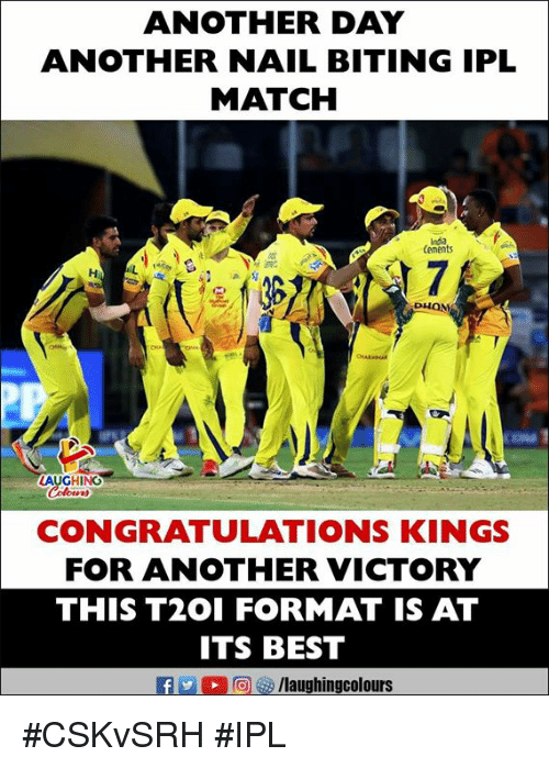 Best, Congratulations, and India: ANOTHER DAY  ANOTHER NAIL BITING IPL  MATCH  India  Cements  Hi  が 7  DHON  LAUGHING  CONGRATULATIONS KINGS  FOR ANOTHER VICTORY  THIS T2OI FORMAT IS AT  ITS BEST  f/laughingcolours #CSKvSRH #IPL