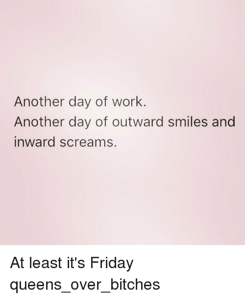 Friday, It's Friday, and Scream: Another day of work  Another day of outward smiles and  inward screams At least it's Friday queens_over_bitches