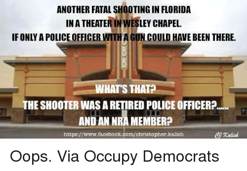 Shooters: ANOTHER FATAL SHOOTINGIN FLORIDA  INATHEATERINWESLEY CHAPEL  IF ONLY APOLICEOFFICER UN COULD HAVE BEEN THERE  WHATS THAT  THE SHOOTER WASARETIRED POLICE OFFICER?  ANDAN NRA MEMBER?  https://www.facebook.com/christopher.kalish Oops.   Via Occupy Democrats
