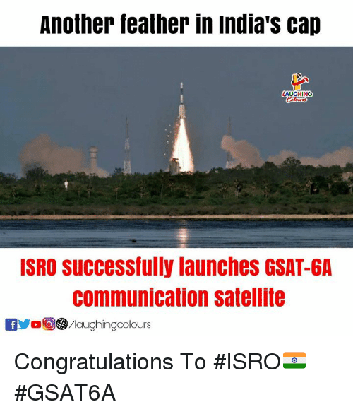 Congratulations, Indianpeoplefacebook, and Another: Another feather in india's cap  AU  GHING  ISRO Successfully launches GSAT-6A  communication satellite  /laughingcolours Congratulations To #ISRO🇮🇳 #GSAT6A
